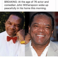 john: BREAKING: At the age of 76 actor and  comedian John Witherspoon woke up  peacefully in his home this morning.