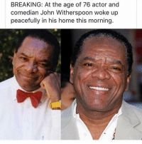 witherspoon: BREAKING: At the age of 76 actor and  comedian John Witherspoon woke up  peacefully in his home this morning.