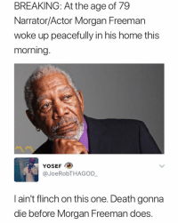 Memes, Morgan Freeman, and Death: BREAKING: At the age of 79  Narrator/Actor Morgan Freeman  woke up peacefully in his home this  morning  YOSEF  @JoeRobTHAGOD  I ain't flinch on this one. Death gonna  die before Morgan Freeman does 😩