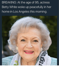 Bless her heart: BREAKING: At the age of 95, actress  Betty White woke up peacefully in her  home in Los Angeles this morning Bless her heart