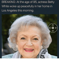 STOP MY HEART DROPPED TO MY ASS• • • textpost textposts tumblrtextpost tumblrtextposts tumblr tumblrr funnytextpost funnytextposts funny haha lol relatablepost relatableposts relatabletextposts same bettywhite: BREAKING: At the age of 95, actress Betty  White woke up peacefully in her home in  Los Angeles this morning. STOP MY HEART DROPPED TO MY ASS• • • textpost textposts tumblrtextpost tumblrtextposts tumblr tumblrr funnytextpost funnytextposts funny haha lol relatablepost relatableposts relatabletextposts same bettywhite