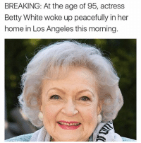 Oh: BREAKING: At the age of 95, actress  Betty White woke up peacefully in her  home in Los Angeles this morning. Oh