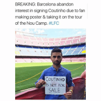 😂😂😂: BREAKING: Barcelona abandon  interest in signing Coutinho due to fan  making poster & taking it on the tour  of the Nou Camp. #LFC  COUTINHO  S NOT FOR  SALE 😂😂😂