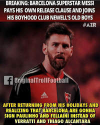 Barcelona, Club, and Football: BREAKING: BARCELONA SUPERSTAR MESSI  PAYS HIS OWN RELEASE CLAUSE AND JOINS  HIS BOYHOOD CLUB NEWELL'S OLD BOYS  #AZR  OriginalTrollFootball  odidos  AFTER RETURNING FROM HIS HOLIDAYS AND  REALIZING THAT BARCELONA ARE GONNA  SIGN PAULINHO AND FELLAINI INSTEAD OF  VERRATTI AND THIAGO ALCANTARA Lmao 😂😭 ... 🔹FREE FOOTBALL EMOJI'S --> LINK IN OUR BIO!!! ➡️Credit: OriginalTrollFootball