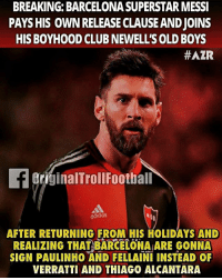 Barcelona, Club, and Memes: BREAKING: BARCELONA SUPERSTAR MESSI  PAYS HIS OWN RELEASE CLAUSE ANDJOINS  HIS BOYHOOD CLUB NEWELL'S OLD BOYS  #AZR  griginalTrollFootball  AFTER RETURNING FROM HIS HOLIDAYS AND  REALIZING THAT BARCELONA ARE GONNA  SIGN PAULINHO AND FELLAINI INSTEAD OF  VERRATTI AND THIAGO ALCANTARA Messi 😂😂 ... ➡️Credit: OriginalTrollFootball