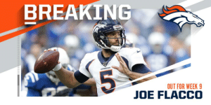 Broncos QB Joe Flacco (neck) ruled out for Week 9 vs. the Browns. Brandon Allen will start. https://t.co/GnYeABX7Z9: BREAKING  BRONCOS  OUT FOR WEEK 9  JOE FLACCO Broncos QB Joe Flacco (neck) ruled out for Week 9 vs. the Browns. Brandon Allen will start. https://t.co/GnYeABX7Z9
