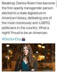 Transgender, American, and History: Breaking: Danica Roem has become  the first openly transgender person  elected to a state legislature in  American history, defeating one of  the most notoriously anti-LGBTQ  politicians in the country. What a  night! Proud to be an American.  @danica13delegate!! ❤️❤️
