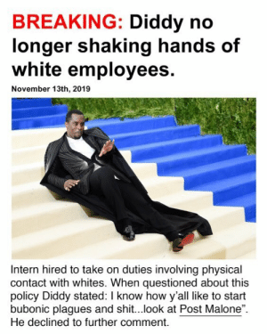 "Involving: BREAKING: Diddy no  longer shaking hands of  white employees.  November 13th, 2019  Intern hired to take on duties involving physical  contact with whites. When questioned about this  policy Diddy stated: I know how y'all like to start  bubonic plagues and shit...look at Post Malone"".  He declined to further comment."