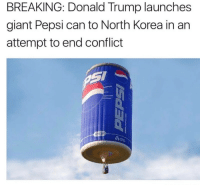 Pepsi: BREAKING: Donald Trump launches  giant Pepsi can to North Korea in an  attempt to end conflict