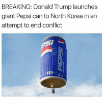 Donald Trump, North Korea, and Pepsi: BREAKING: Donald Trump launches  giant Pepsi can to North Korea in an  attempt to end conflict check out @lamp
