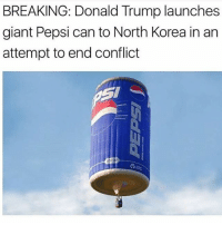 Donald Trump, North Korea, and Pepsi: BREAKING: Donald Trump launches  giant Pepsi can to North Korea in an  attempt to end conflict I CANT BREATHE