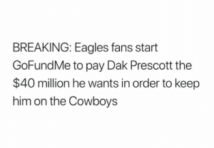 Prescott: BREAKING: Eagles fans start  GoFundMe to pay Dak Prescott the  $40 million he wants in order to keep  him on the Cowboys