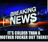 "Memes, 🤖, and Mother: BREAKING  EW  The Glory ""ole  IT'S COLDER THAN A  MOTHER FUCKER OUT THERE!"