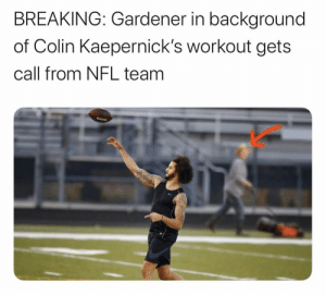 I'm weak https://t.co/Dlu6kHOi2Z: BREAKING: Gardener in background  of Colin Kaepernick's workout gets  call from NFL team I'm weak https://t.co/Dlu6kHOi2Z