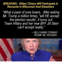 """#soreloser: BREAKING: Hillary Clinton Will Participate In  Recounts In Wisconsin And Elsewhere  """"What a pack of sore losers. After asking  Mr. Trump a million times, will HE accept  the election results', it turns out  Team Hillary and her new BFF Jill Stein  can't accept reality.""""  KELLY ANNE CONWAY  TRUMP SR. ADVISER #soreloser"""