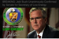 Good for Jeb! Bush, you can't seem to keep the Bush family down for long.: BREAKING: Jeb! Bush Unanimously Confirmed  by Senate for Secretary of Low Energy  SECRETARY U.S. DEPARTMENT OF  LOW ENE Good for Jeb! Bush, you can't seem to keep the Bush family down for long.