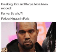Paris: Breaking: Kim and Kanye have been  mobbed!  Kanye: By who?!  Police: Niggas in Paris