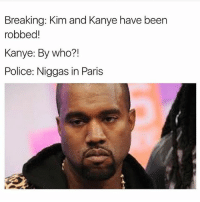(@miinute): Breaking: Kim and Kanye have been  robbed  Kanye: By who?  Police: Niggas in Paris (@miinute)