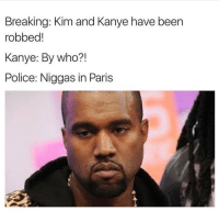Life is funny ( @_theblessedone ): Breaking: Kim and Kanye have been  robbed  Kanye: By who?  Police: Niggas in Paris Life is funny ( @_theblessedone )