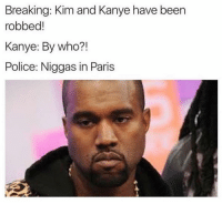 Breaking: Kim and Kanye have been  robbed  Kanye: By who?!  Police: Niggas in Paris Internet wins ..  ~cm