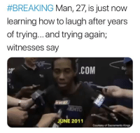 "Cats, Dank, and Funny:  #BREAKING Man, 27, is just now  learning how to laugh after years  of trying... and trying again,  witnesses say  .cOM  Sp  СР""  ENTO  JUNE 2011  Counesy oSacramento Kings Goodmorning y'all, let's get to the bread, don't scroll by without dropping that bag 💰 @larnite • ➫➫➫ Follow @Staggering for more funny posts daily! • (Ignore: memes dank funny cats insta love me goals happy love twitter)"