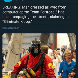 "K-pop: BREAKING: Man dressed as Pyro from  computer game Team Fortress 2 has  been rampaging the streets, claiming to  ""Eliminate K-pop.""  Перевести твит"