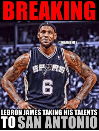 Immediately after losing to the Spurs...: BREAKING  @NBAMEMES  LEBRON JAMES TAKING HIS TALENTS  TO  SAN ANTONIO Immediately after losing to the Spurs...