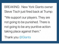 """New York, New York Giants, and Thank You: BREAKING: New York Giants owner  Steve Tisch just fired back at Trump:  """"We support our players. They are  not going to be punished. There is  not going to be any punitive action  taking place against them.""""  Thank you @Giants (S)"""