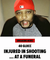 "Crime, Memes, and News: BREAKING NEWS  40 GLOCC  INJURED IN SHOOTING  ATA FUNERAL ""Rapper 40Glocc was gunned down while attending a funeral in SanBernardino, CA ... and remains hospitalized with his injuries. Law enforcement sources confirm the rapper was shot in the arm and chest around 2:30 PM Thursday at a cemetery. At the same time, a woman in the area was run over by a car ... though it's unclear if the 2 incidents are connected. 40 Glocc, who's famously beefed with TheGame and LilWayne, is reportedly in stable condition. Police detained several people at the crime scene, but no arrests have been made yet."" 😳🙏 @tmz_tv WSHH"