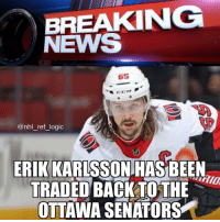 "Reports coming out of San Jose say that GM Doug Wilson only traded for Karlsson as ""a prank gone horribly wrong"" to see if Ottawa owner Melynk was gullible enough to swap the franchise favorite superstar defenseman for a couple of no name players that he made up on the spot. Wilson later told TSN in an interview that he ""didn't expect Ottawa to take the offer seriously"" and told Melnyk on Friday night that they could have Karlsson back because he felt bad as the Swedish defenseman was ""the only reason Senators fans hadn't slit their wrists years ago."" While many regard this fiasco as an affront to league protocol, physicians are questioning Senator's owner Eugene Melynk's mental health as it is likely he suffered a stroke during that ill-fated trade call. He was reportedly taken into a senior home to undergo physical therapy but hasn't been responding well to treatment. As we get more news on this development, we'll keep you posted.: BREAKING  NEWS  65  @nhl reflogic  ERIK KARLSSON HASBEEN  TRADED BACKTOTHE  OTTAWA SENATORS Reports coming out of San Jose say that GM Doug Wilson only traded for Karlsson as ""a prank gone horribly wrong"" to see if Ottawa owner Melynk was gullible enough to swap the franchise favorite superstar defenseman for a couple of no name players that he made up on the spot. Wilson later told TSN in an interview that he ""didn't expect Ottawa to take the offer seriously"" and told Melnyk on Friday night that they could have Karlsson back because he felt bad as the Swedish defenseman was ""the only reason Senators fans hadn't slit their wrists years ago."" While many regard this fiasco as an affront to league protocol, physicians are questioning Senator's owner Eugene Melynk's mental health as it is likely he suffered a stroke during that ill-fated trade call. He was reportedly taken into a senior home to undergo physical therapy but hasn't been responding well to treatment. As we get more news on this development, we'll keep you posted."