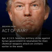 Donald Trump, Memes, and News: BREAKING NEWS  ACT OF WAR?  Apr. 6 l U.S. launches military strike against  Syrian government in retaliation for their  chemical weapons attack on civilians  earlier in the week. President Donald Trump ordered the U.S. military to launch dozens of Tomahawk cruise missiles against a Syrian air base Thursday in response to this week's suspected chemical weapons attack in Syria.