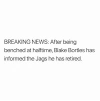 blake bortles: BREAKING NEWS: After being  benched at halftime, Blake Bortles has  informed the Jags he has retired.