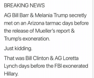 Bill Clinton, Melania Trump, and Memes: BREAKING NEWS  AG Bill Barr & Melania Trump secretly  met on an Arizona tarmac days before  the release of Mueller's report &  Trump's exoneration.  Just kidding  That was Bill Clinton & AG Loretta  Lynch days before the FBl exonerated  Hillary