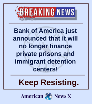 Keep up the pressure.: BREAKING NEWS  Bank of America just  announced that it will  no longer finance  private prisons and  immigrant detention  centers!  Keep Resisting.  American  News X Keep up the pressure.