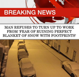 footprints: BREAKING NEWS  BBC  MAN REFUSES TO TURN UP TO WORK  FROM 'FEAR OF RUINING PERFECT  BLANKET OF SNOW WITH FOOTPRINTS