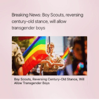Memes, 🤖, and Boy Scouts: Breaking News: Boy Scouts, reversing  century-old stance, will allow  transgender boys  Boy Scouts, Reversing Century-old Stance, Will  Allow Transgender Boys Finally some good news 🌈❤️