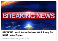 FWD: Why aren't more people talking about this.. their gonna nuke us!: BREAKING NEWS  BREAKING: North Korea Declares WAR, Ready To  NUKE United States  americas freedomfighters.com FWD: Why aren't more people talking about this.. their gonna nuke us!