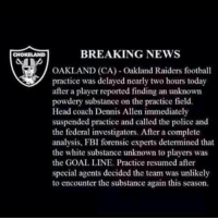 BREAKING NEWS IN OAKLAND: BREAKING NEWS  CHOKELAND  OAKLAND (CA) Oakland Raiders football  practice was delayed nearly two hours today  after a player reported finding an unknown  powdery substance on the practice field.  Head coach Dennis Allen immediately  suspended practice and called the police and  the federal investigators. After a complete  analysis, FBI forensic experts detemined that  the white substance unknown to players was  the GOAL LINE. Practice resumed after  special agents decided the team was unlikely  to encounter the substance again this season. BREAKING NEWS IN OAKLAND