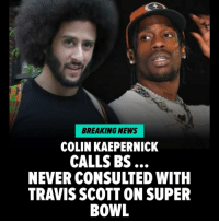 "Colin Kaepernick and his close circle of friends are strongly DENYING a report rapper Travis Scott ""consulted"" with the ex-NFL quarterback before agreeing to do the Super Bowl halftime show. Read more at TMZ. nfl superbowl colinkaepernick travisscott music: BREAKING NEWS  COLIN KAEPERNICK  CALLS BS  NEVER CONSULTED WITH  TRAVIS SCOTT ON SUPER  BOWL Colin Kaepernick and his close circle of friends are strongly DENYING a report rapper Travis Scott ""consulted"" with the ex-NFL quarterback before agreeing to do the Super Bowl halftime show. Read more at TMZ. nfl superbowl colinkaepernick travisscott music"