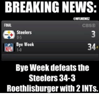 Pittsburgh Steelers during their BYE Week! Credit: Brad-and Stacey Whiteis: BREAKING NEWS:  CONFLMEMEZ  FINAL  CBS  Steelers  0-5  Bye Week  34  NLU 1.0  Bye Week defeats the  Steelers 34-3  Roethlisburger with 2lNTS. Pittsburgh Steelers during their BYE Week! Credit: Brad-and Stacey Whiteis