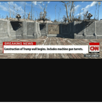 I need to start playing fallout 4 again😭: BREAKING NEWS  Construction of Trump wall begins. Includes machine gunturrets.  ICNN  9:05 PM ET  DON LEMON I need to start playing fallout 4 again😭
