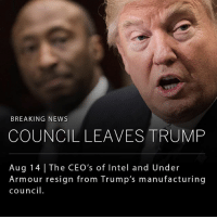 In the wake of Trump's ambiguous response to the events in Charlottesville, the CEOs of Intel and Under Armour have both announced plans to step down from the president's manufacturing council. __ The CEO of Merck resigned from the panel earlier today for similar reasons.: BREAKING NEWS  COUNCIL LEAVES TRUMP  Aug 14 The CEO's of Intel and Under  Armour resign from Trump's manufacturing  council. In the wake of Trump's ambiguous response to the events in Charlottesville, the CEOs of Intel and Under Armour have both announced plans to step down from the president's manufacturing council. __ The CEO of Merck resigned from the panel earlier today for similar reasons.