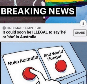News, Soon..., and Australia: BREAKING NEWS  DAILY MAIL 4 MIN READ  It could soon be ILLEGAL to say 'he'  or 'she' in Australia  SHARE  End World  Hunger  Nuke Australia Cancle area 51 plans