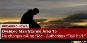 "…….: BREAKING NEWS  Dyslexic Man Storms Area 15  No charges will be filed - Authorities ""Feel bad.""  ifunny.co ……."