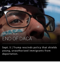 President Donald Trump's administration said on Tuesday that it was ending the Obama-era policy that protected nearly 800,000 young undocumented immigrants brought to the US as children from deportation (Deferred Action for Childhood Arrivals). __ Trump has called on Congress to replace the legislation with something new before it fully expires on March 5, 2018.: BREAKING NEWS  END OF DACA  Sept. 5 Trump rescinds policy that shields  young, unauthorized immigrants from  deportation. President Donald Trump's administration said on Tuesday that it was ending the Obama-era policy that protected nearly 800,000 young undocumented immigrants brought to the US as children from deportation (Deferred Action for Childhood Arrivals). __ Trump has called on Congress to replace the legislation with something new before it fully expires on March 5, 2018.