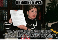 Chicago, Memes, and News: BREAKING NEWS  GLORIA ALLRED WILL BE HOLDING A PRESS CONFERENCE  DETAILING THE SEXUAL ASSAULT ALLEGATIONS MADE  BY HER CLIENT, A CHICAGO WOMAN, AGAINST PRESIDENT TRUMP'S  SUPREME COURT NOMINEE. WHOEVER THAT EVENTUALLY IS!  imgflip.com You know it's coming...