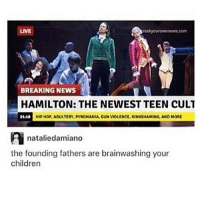 pyromania: BREAKING NEWS  HAMILTON: THE NEWEST TEEN CULT  HIPHOPADULTERY, PYROMANIA GUN VIOLENCE, KINKSHAMING, AND MORE  A nataliedamiano  the founding fathers are brainwashing your  children