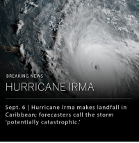 Hurricane Irma, which is growing into one of the most powerful storms ever recorded over the Atlantic Ocean, has made landfall in the northeast Caribbean, and is prompting widespread evacuations across Florida. __ Gov. Rick Scott of Florida has declared a state of emergency in all 67 counties, as Florida prepares for a potential direct strike from the hurricane.: BREAKING NEWS  HURRICANE IRMA  Sept. 6 | Hurricane Irma makes landfall in  Caribbean; forecasters call the storm  potentially catastrophic. Hurricane Irma, which is growing into one of the most powerful storms ever recorded over the Atlantic Ocean, has made landfall in the northeast Caribbean, and is prompting widespread evacuations across Florida. __ Gov. Rick Scott of Florida has declared a state of emergency in all 67 counties, as Florida prepares for a potential direct strike from the hurricane.