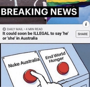 Community, Lgbt, and News: BREAKING NEWS  i  DAILY MAIL 4 MIN READ  It could soon be ILLEGAL to say 'he'  or she' in Australia  SHARE  End World  Hunger  Nuke Australia The LGBT+ community is legit taking over the world.