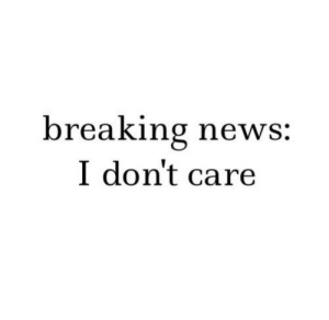 News, Breaking News, and Breaking: breaking news  I don't care